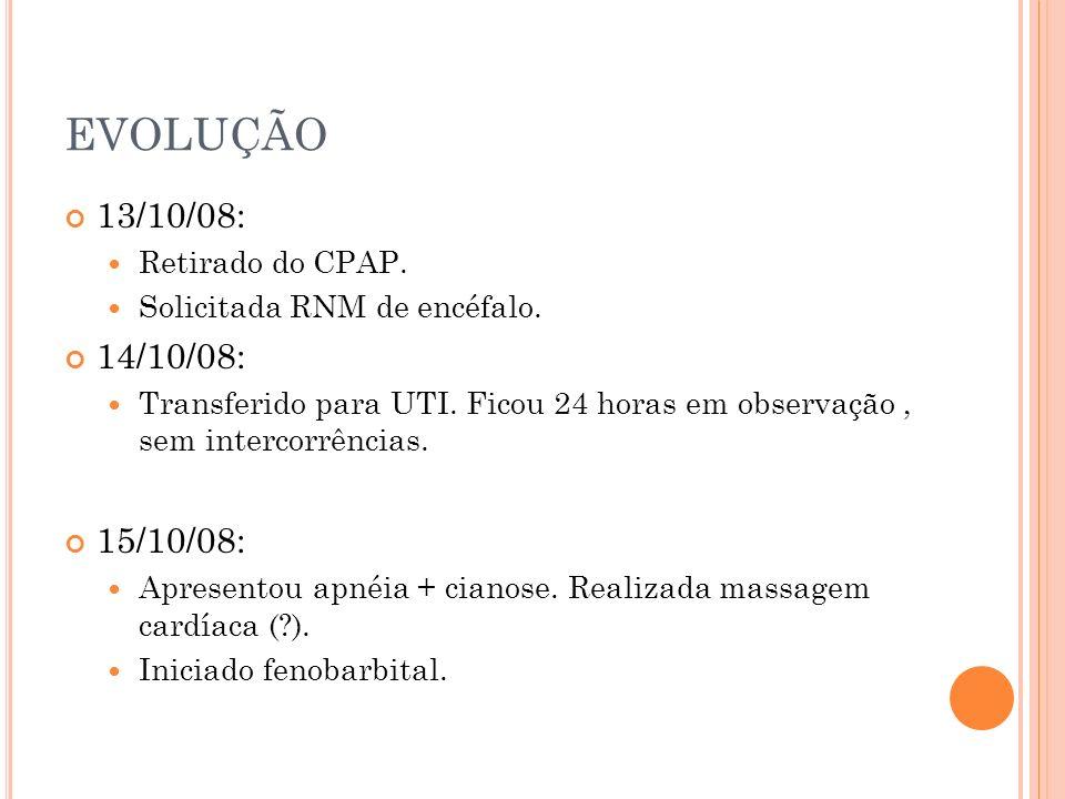 EVOLUÇÃO 13/10/08: Retirado do CPAP. Solicitada RNM de encéfalo. 14/10/08: Transferido para UTI. Ficou 24 horas em observação, sem intercorrências. 15