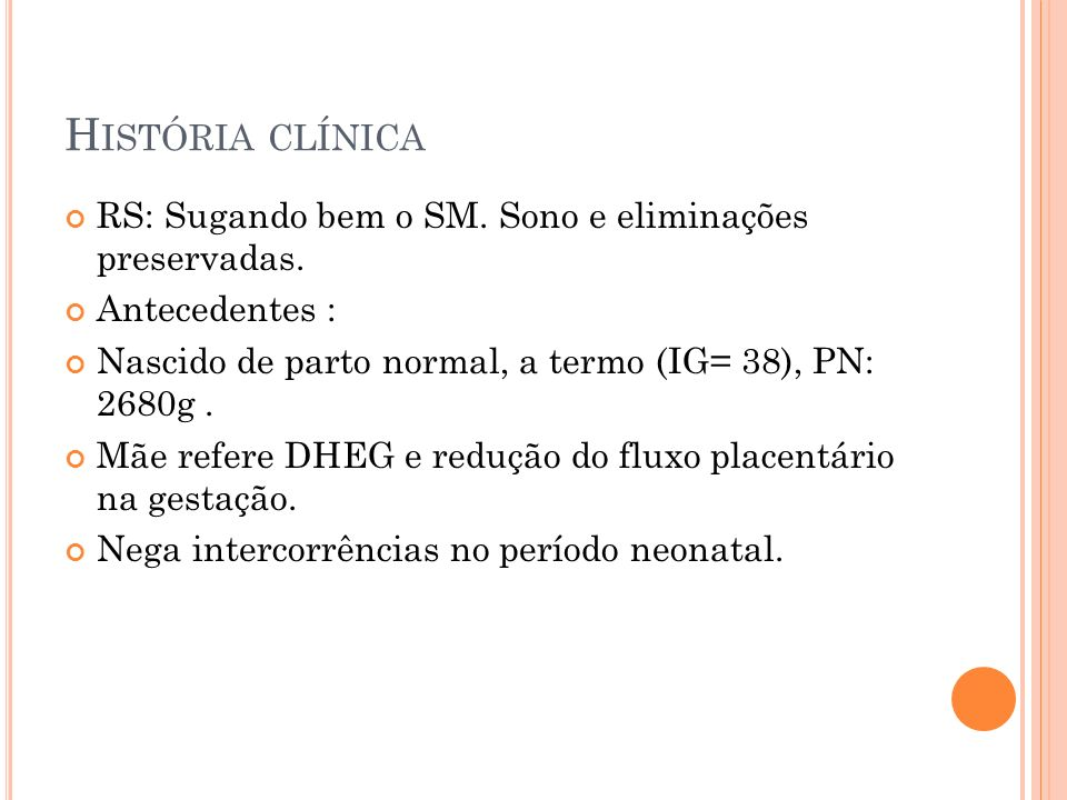 H ISTÓRIA CLÍNICA RS: Sugando bem o SM. Sono e eliminações preservadas. Antecedentes : Nascido de parto normal, a termo (IG= 38), PN: 2680g. Mãe refer