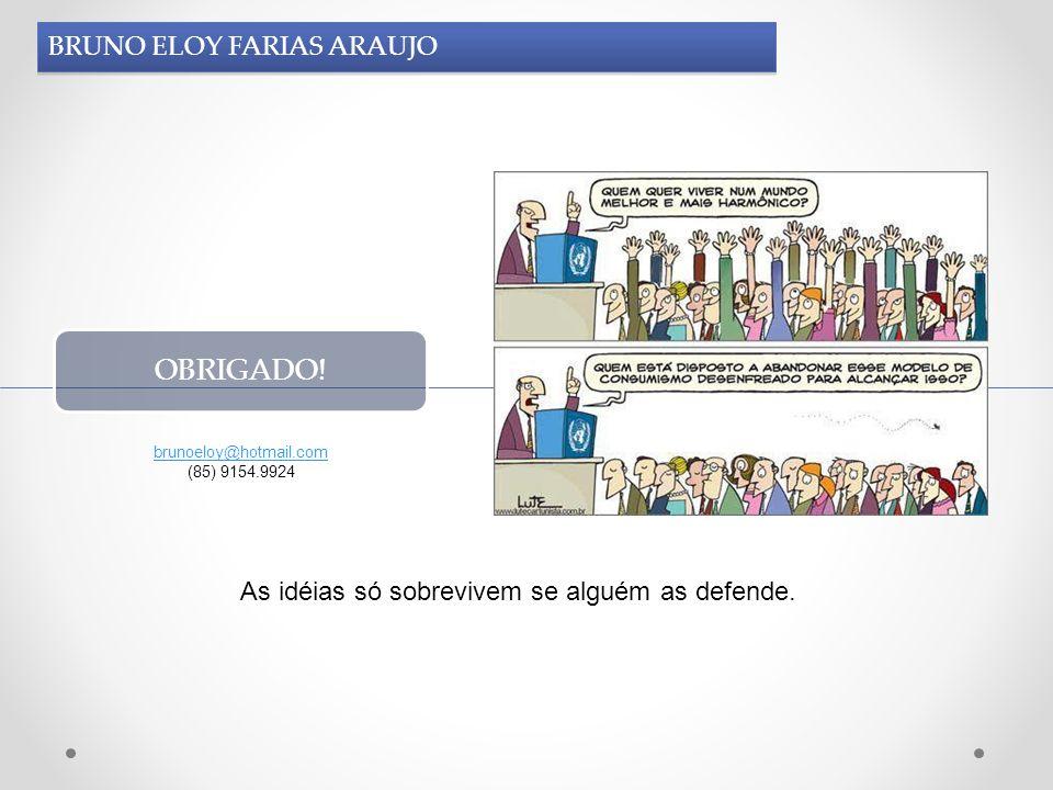 BRUNO ELOY FARIAS ARAUJO OBRIGADO! brunoeloy@hotmail.com (85) 9154.9924 As idéias só sobrevivem se alguém as defende.