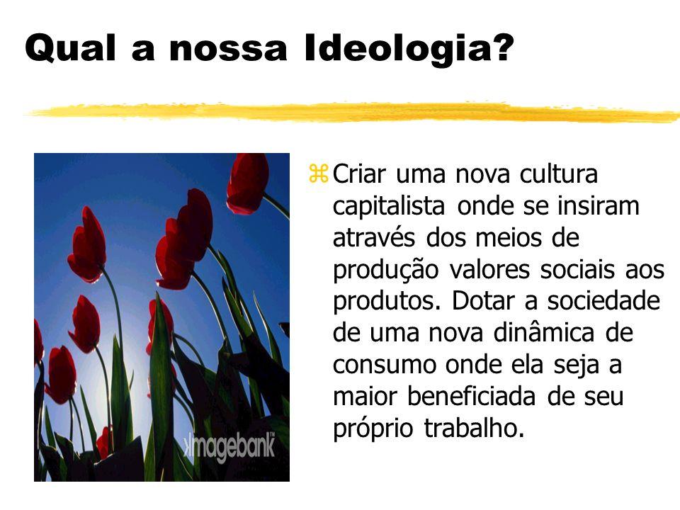 Qual a nossa Ideologia? z Criar uma nova cultura capitalista onde se insiram através dos meios de produção valores sociais aos produtos. Dotar a socie