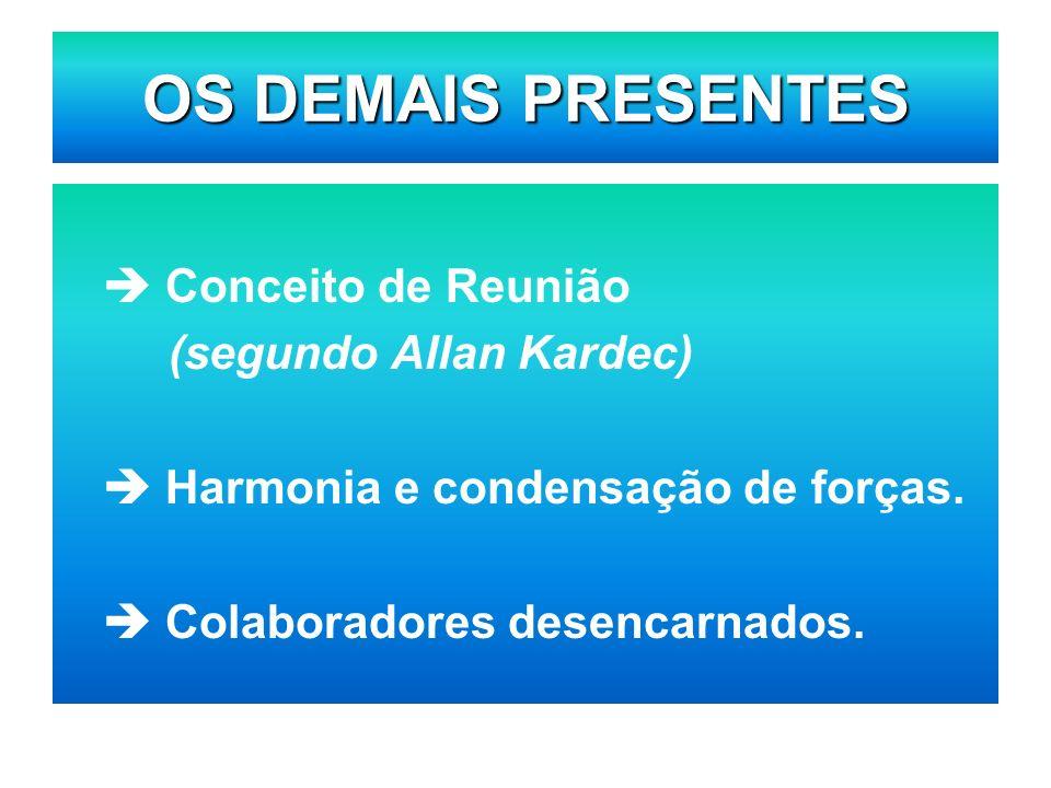 OS DEMAIS PRESENTES Conceito de Reunião (segundo Allan Kardec) Harmonia e condensação de forças. Colaboradores desencarnados.