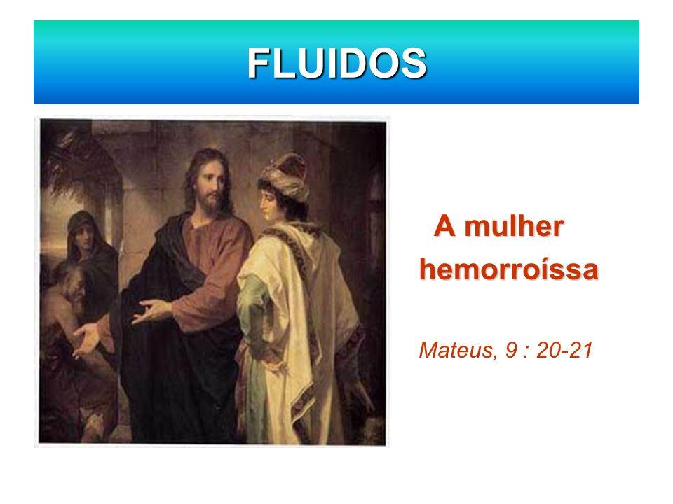 A mulher hemorroíssa hemorroíssa Mateus, 9 : 20-21 FLUIDOS