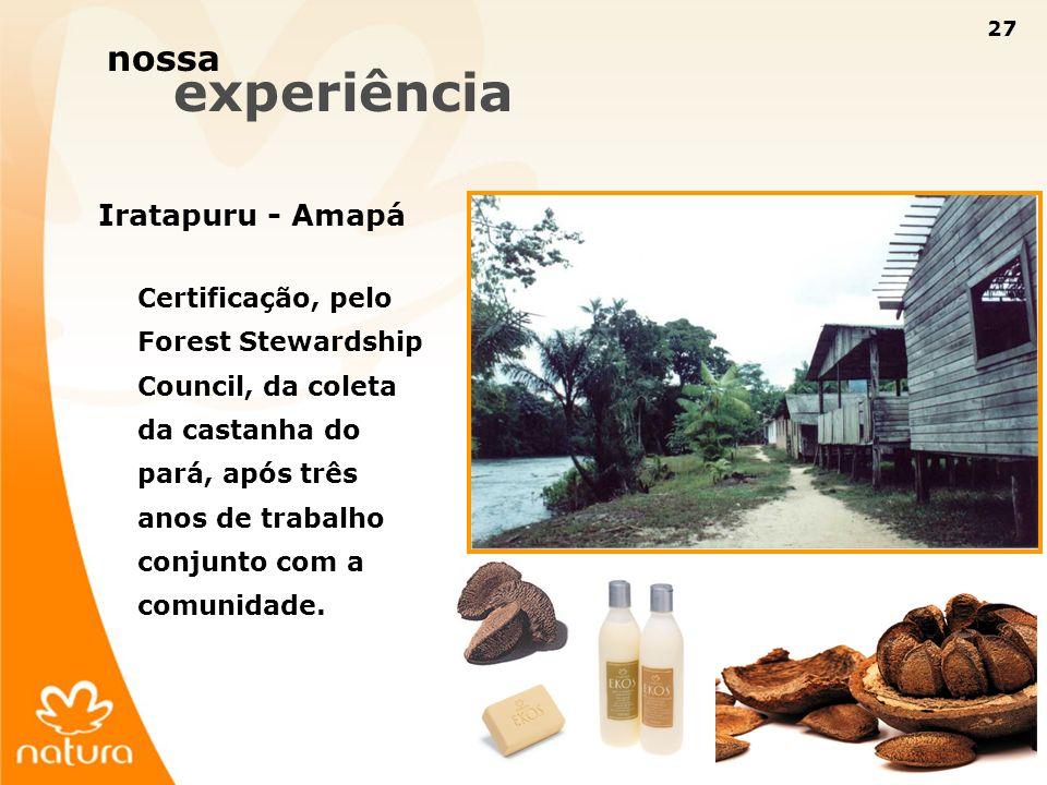27 nossa experiência Iratapuru - Amapá Certificação, pelo Forest Stewardship Council, da coleta da castanha do pará, após três anos de trabalho conjun