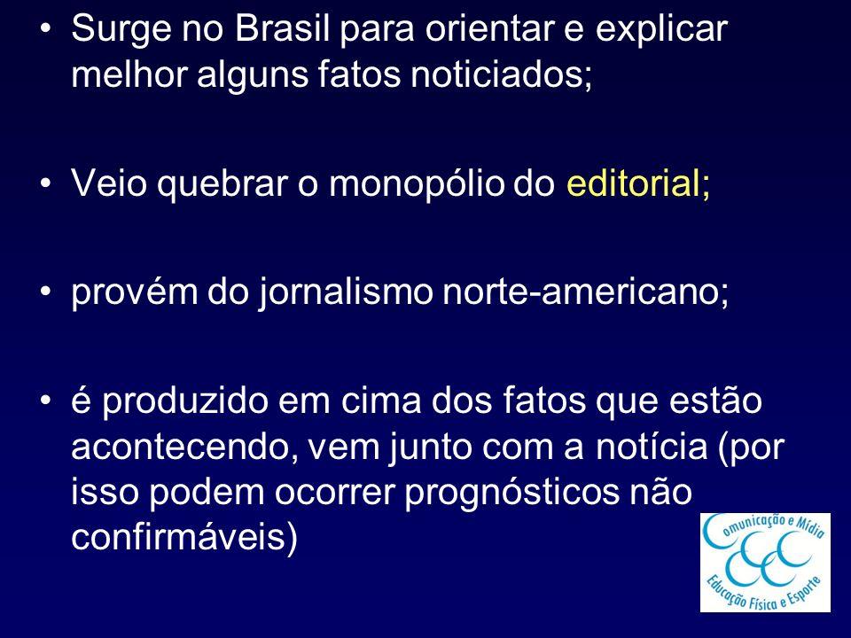 Surge no Brasil para orientar e explicar melhor alguns fatos noticiados; Veio quebrar o monopólio do editorial; provém do jornalismo norte-americano;