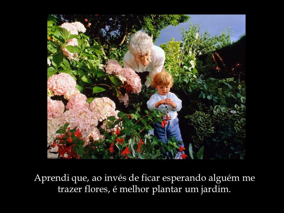 Aprendi que, ao invés de ficar esperando alguém me trazer flores, é melhor plantar um jardim.