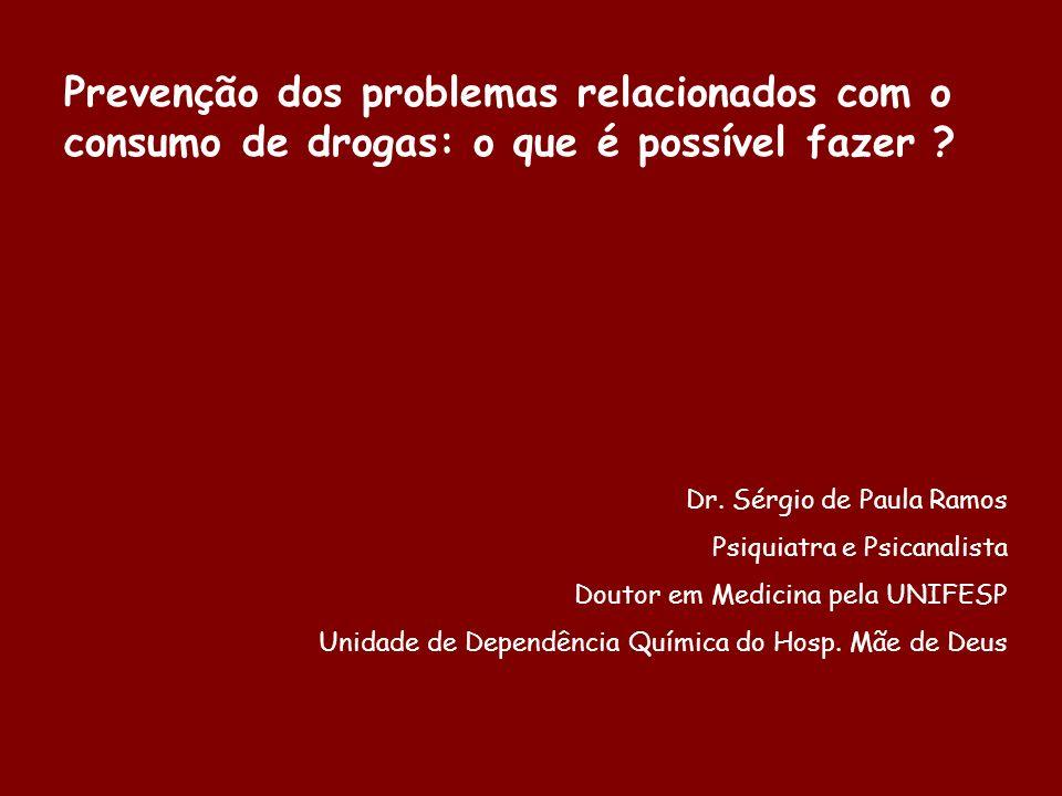 Prevenção dos problemas relacionados com o consumo de drogas: o que é possível fazer ? Dr. Sérgio de Paula Ramos Psiquiatra e Psicanalista Doutor em M