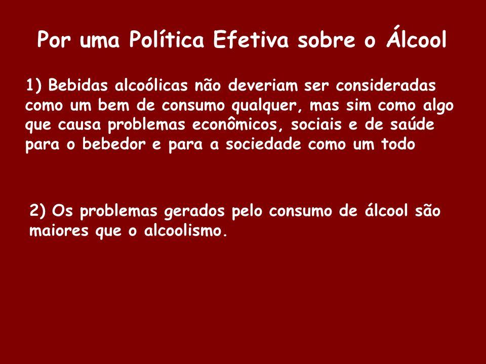 Por uma Política Efetiva sobre o Álcool 1) Bebidas alcoólicas não deveriam ser consideradas como um bem de consumo qualquer, mas sim como algo que cau