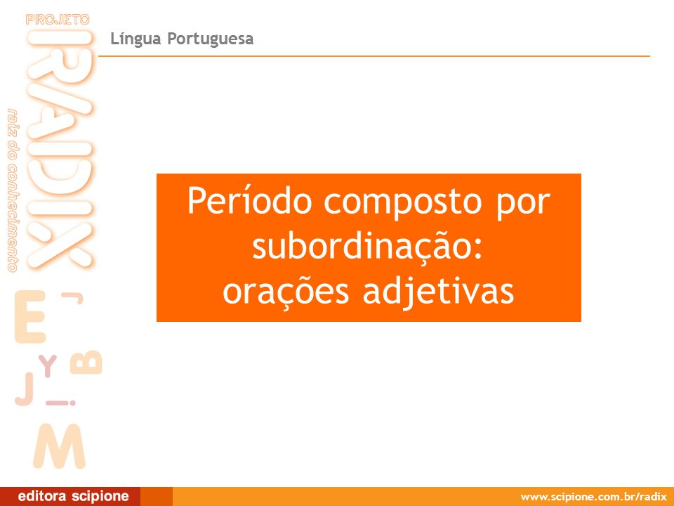 Língua Portuguesa www.scipione.com.br/radix Orações subordinadas adjetivas ExplicativasRestritivas As orações subordinadas adjetivas classificam-se em: Orações subordinadas adjetivas Exercem função sintática de adjunto adnominal, própria do adjetivo.