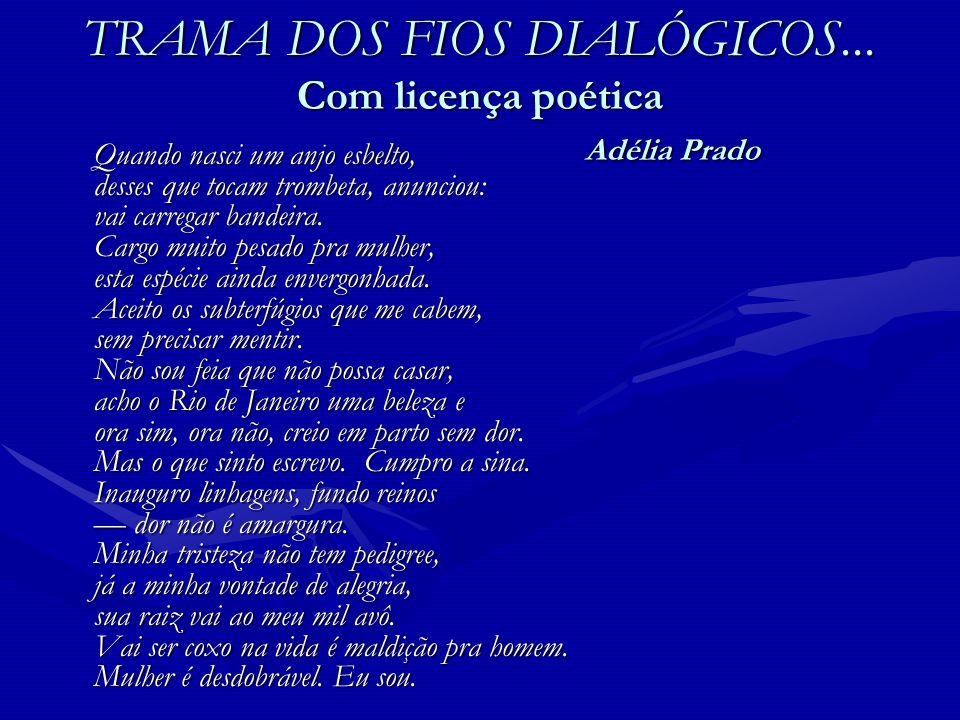 TRAMA DOS FIOS DIALÓGICOS... Com licença poética Adélia Prado Quando nasci um anjo esbelto, desses que tocam trombeta, anunciou: vai carregar bandeira