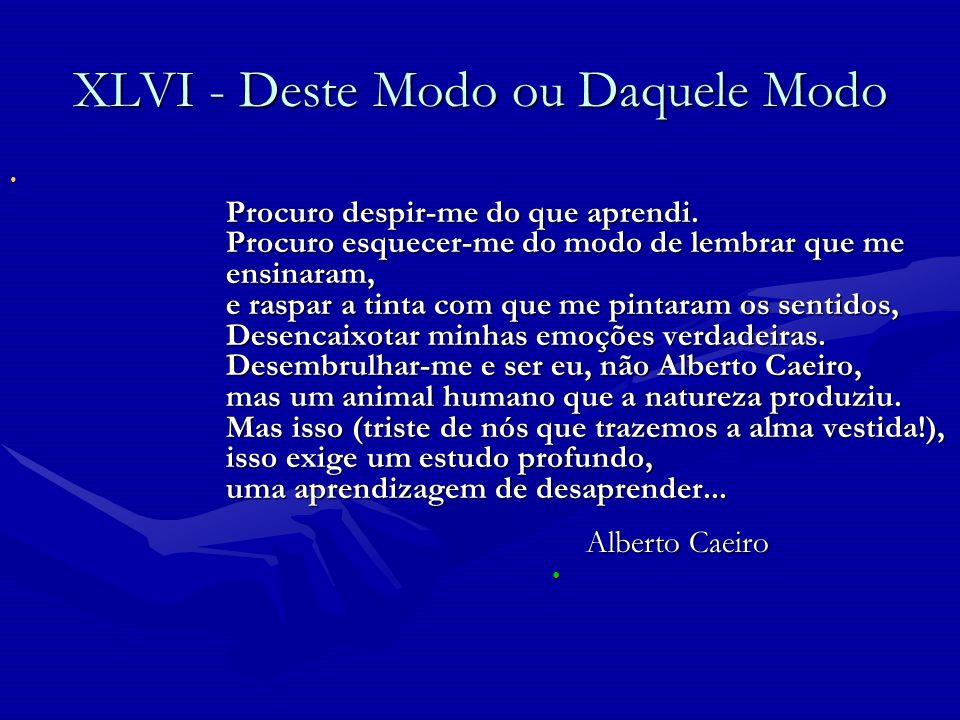 Alberto Caeiro XLVI - Deste Modo ou Daquele Modo Alberto Caeiro XLVI - Deste Modo ou Daquele Modo Procuro despir-me do que aprendi. Procuro esquecer-m