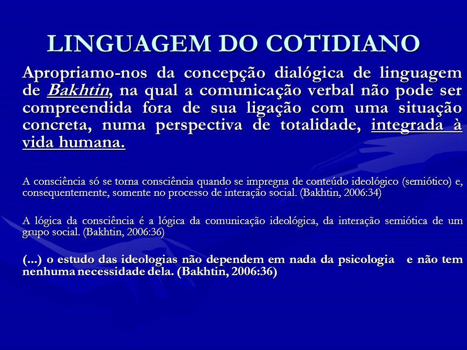 LINGUAGEM DO COTIDIANO Apropriamo-nos da concepção dialógica de linguagem de Bakhtin, na qual a comunicação verbal não pode ser compreendida fora de s