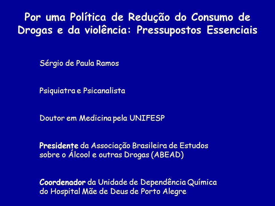 Por uma Política de Redução do Consumo de Drogas e da violência: Pressupostos Essenciais Sérgio de Paula Ramos Psiquiatra e Psicanalista Doutor em Med
