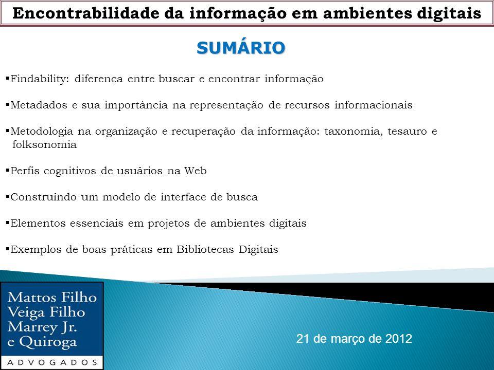 Encontrabilidade da informação em ambientes digitais 21 de março de 2012 SUMÁRIO Findability: diferença entre buscar e encontrar informação Metadados