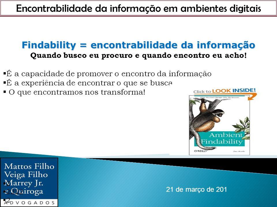 Encontrabilidade da informação em ambientes digitais 21 de março de 201 Findability = encontrabilidade da informação Findability = encontrabilidade da