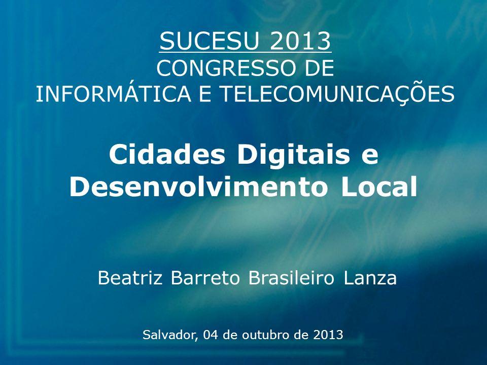 Cidades Digitais e Desenvolvimento Local Beatriz Barreto Brasileiro Lanza Salvador, 04 de outubro de 2013 SUCESU 2013 CONGRESSO DE INFORMÁTICA E TELEC