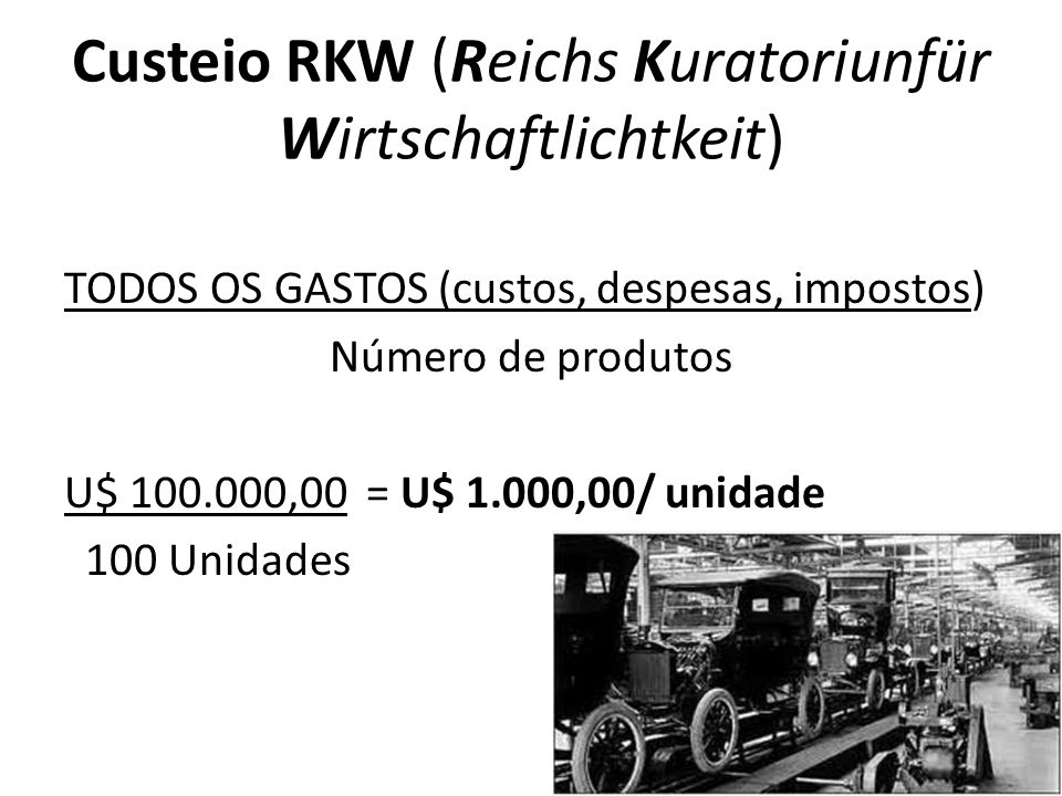 Custeio RKW (Reichs Kuratoriunfür Wirtschaftlichtkeit) TODOS OS GASTOS (custos, despesas, impostos) Número de produtos U$ 100.000,00 = U$ 1.000,00/ unidade 100 Unidades