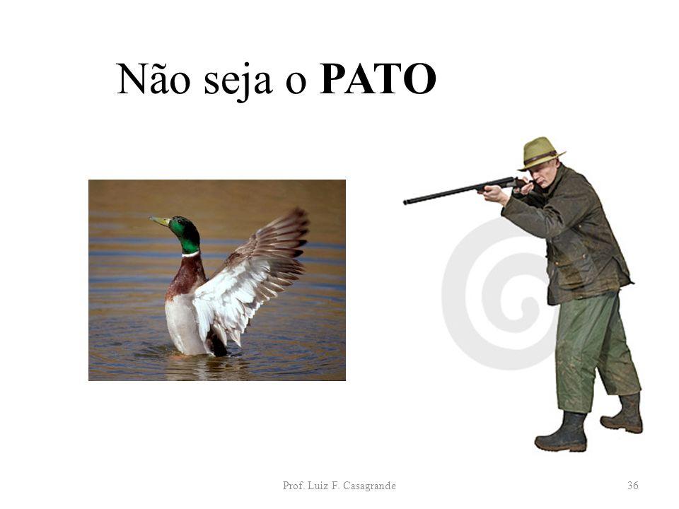 Prof. Luiz F. Casagrande36 Não seja o PATO