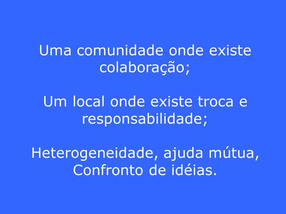 Uma comunidade onde existe colaboração; Um local onde existe troca e responsabilidade; Heterogeneidade, ajuda mútua, Confronto de idéias.
