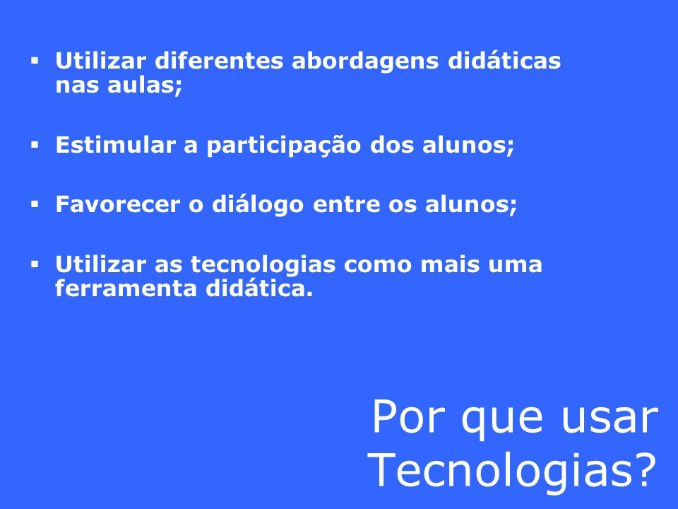 Por que usar Tecnologias? Utilizar diferentes abordagens didáticas nas aulas; Estimular a participação dos alunos; Favorecer o diálogo entre os alunos
