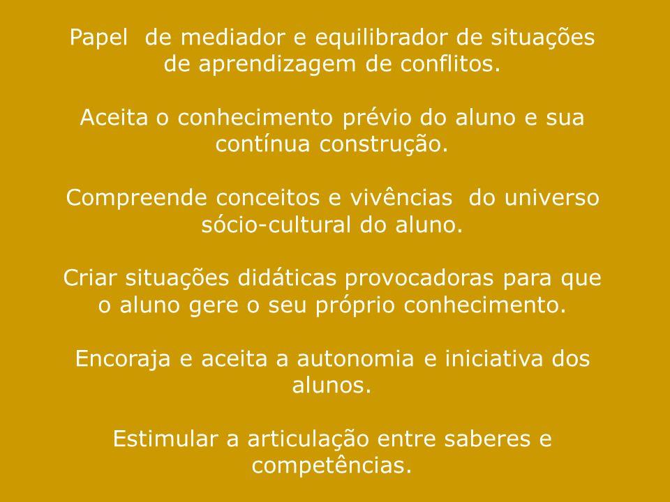 Papel de mediador e equilibrador de situações de aprendizagem de conflitos. Aceita o conhecimento prévio do aluno e sua contínua construção. Compreend