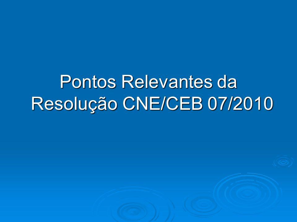 Pontos Relevantes da Resolução CNE/CEB 07/2010 Pontos Relevantes da Resolução CNE/CEB 07/2010