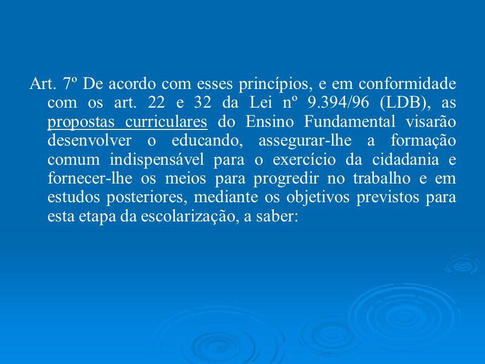 Art. 7º De acordo com esses princípios, e em conformidade com os art. 22 e 32 da Lei nº 9.394/96 (LDB), as propostas curriculares do Ensino Fundamenta