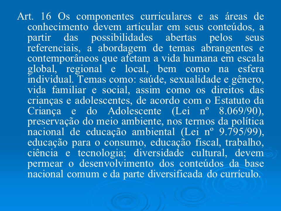 Art. 16 Os componentes curriculares e as áreas de conhecimento devem articular em seus conteúdos, a partir das possibilidades abertas pelos seus refer