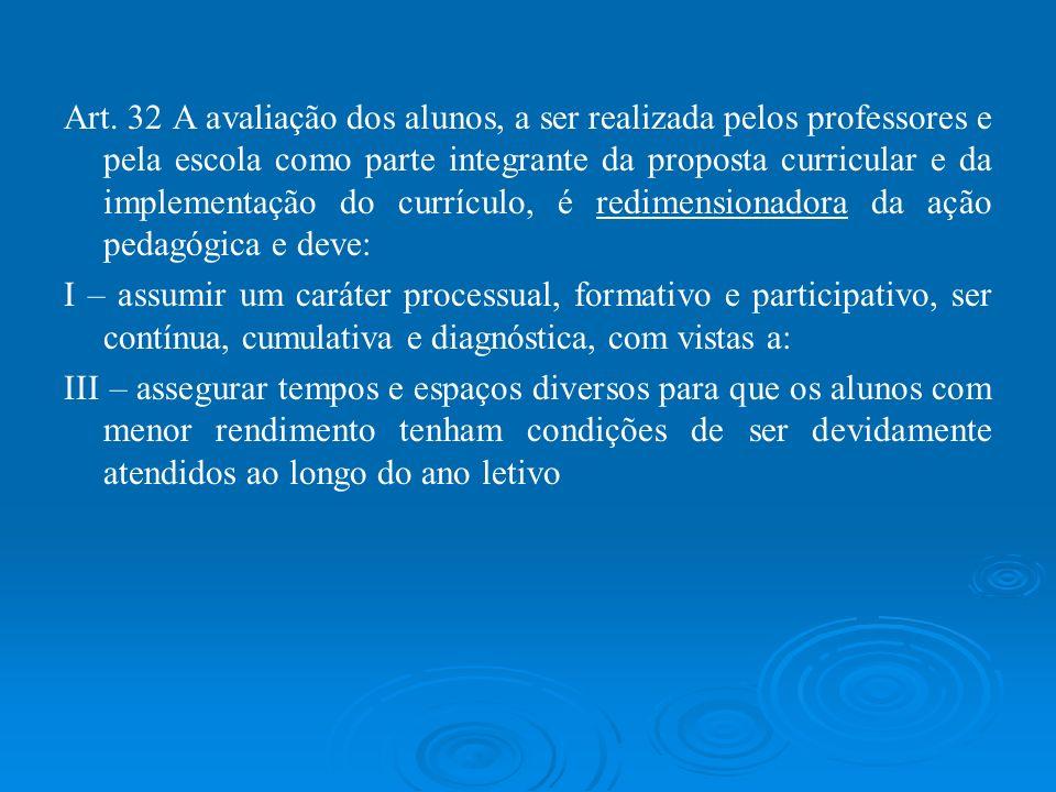 Art. 32 A avaliação dos alunos, a ser realizada pelos professores e pela escola como parte integrante da proposta curricular e da implementação do cur