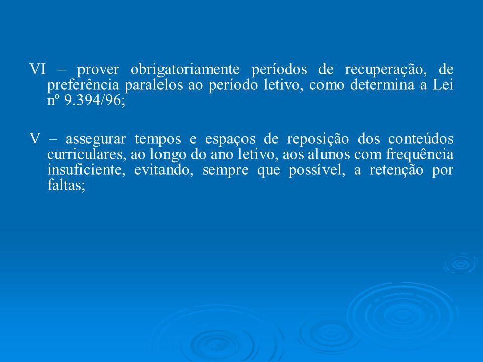 VI – prover obrigatoriamente períodos de recuperação, de preferência paralelos ao período letivo, como determina a Lei nº 9.394/96; V – assegurar temp