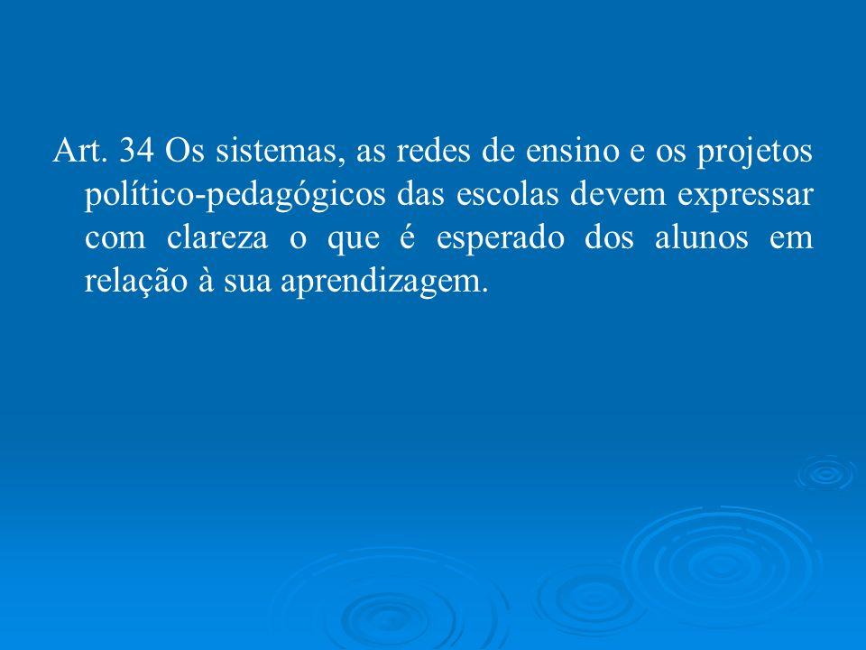 Art. 34 Os sistemas, as redes de ensino e os projetos político-pedagógicos das escolas devem expressar com clareza o que é esperado dos alunos em rela