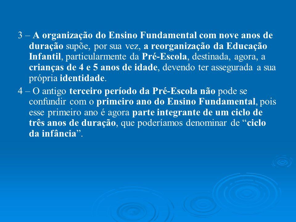 3 – A organização do Ensino Fundamental com nove anos de duração supõe, por sua vez, a reorganização da Educação Infantil, particularmente da Pré-Esco