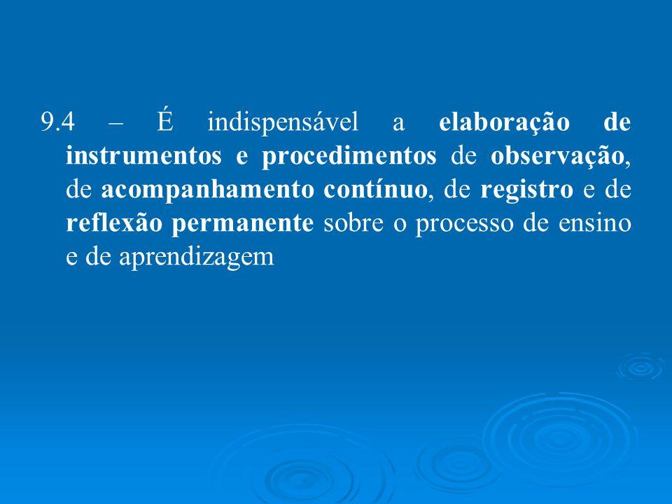 9.4 – É indispensável a elaboração de instrumentos e procedimentos de observação, de acompanhamento contínuo, de registro e de reflexão permanente sob