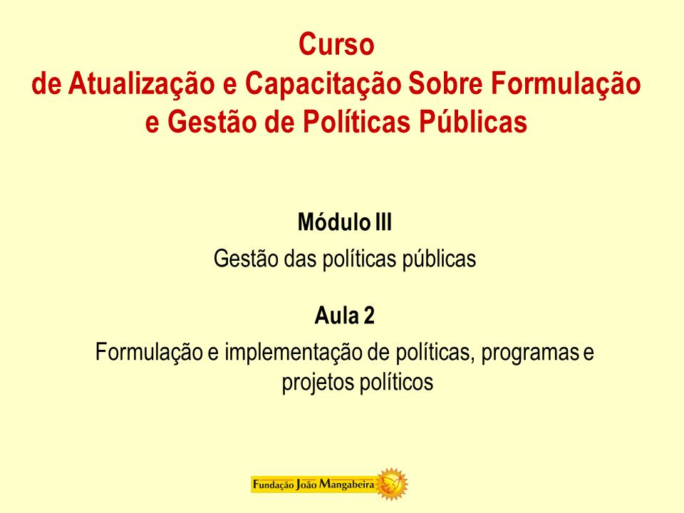 Curso de Atualização e Capacitação Sobre Formulação e Gestão de Políticas Públicas Módulo III Gestão das políticas públicas Aula 2 Formulação e implem