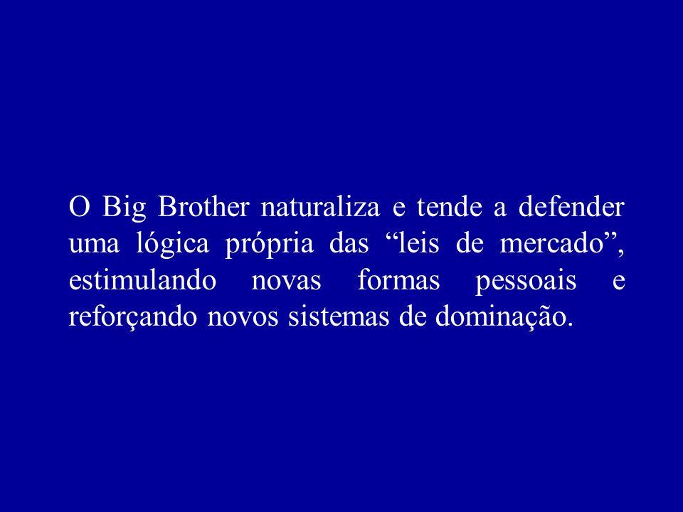 O Big Brother naturaliza e tende a defender uma lógica própria das leis de mercado, estimulando novas formas pessoais e reforçando novos sistemas de d