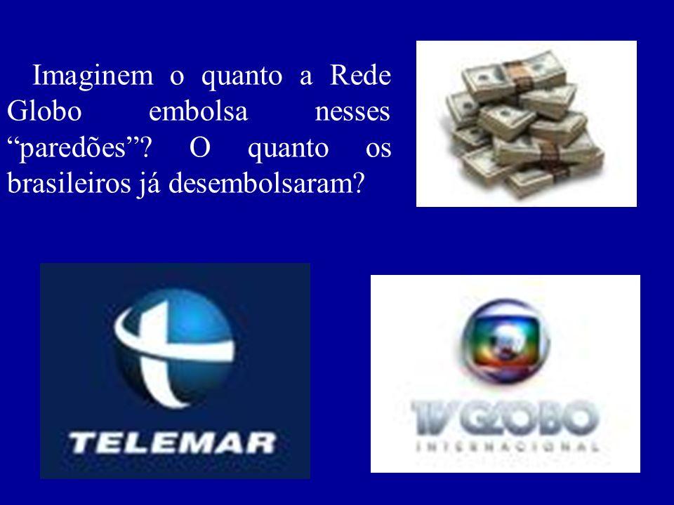 Imaginem o quanto a Rede Globo embolsa nesses paredões? O quanto os brasileiros já desembolsaram?