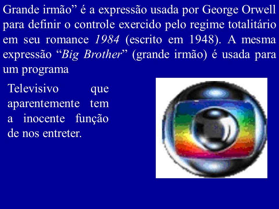 Grande irmão é a expressão usada por George Orwell para definir o controle exercido pelo regime totalitário em seu romance 1984 (escrito em 1948). A m