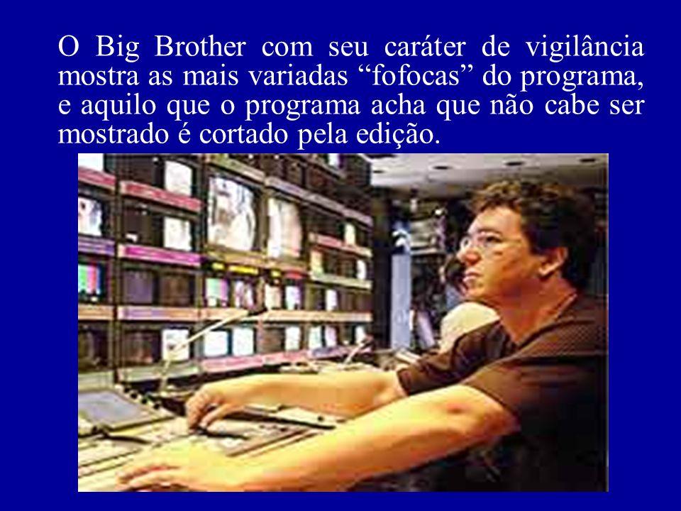 O Big Brother com seu caráter de vigilância mostra as mais variadas fofocas do programa, e aquilo que o programa acha que não cabe ser mostrado é cort