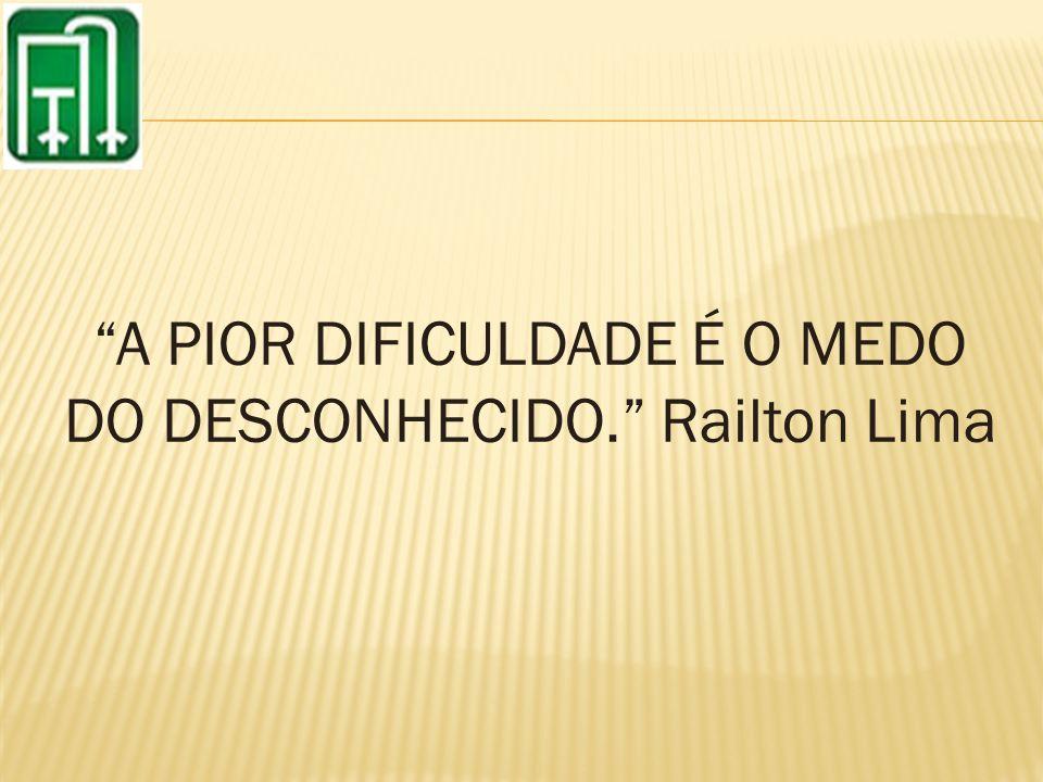 A PIOR DIFICULDADE É O MEDO DO DESCONHECIDO. Railton Lima