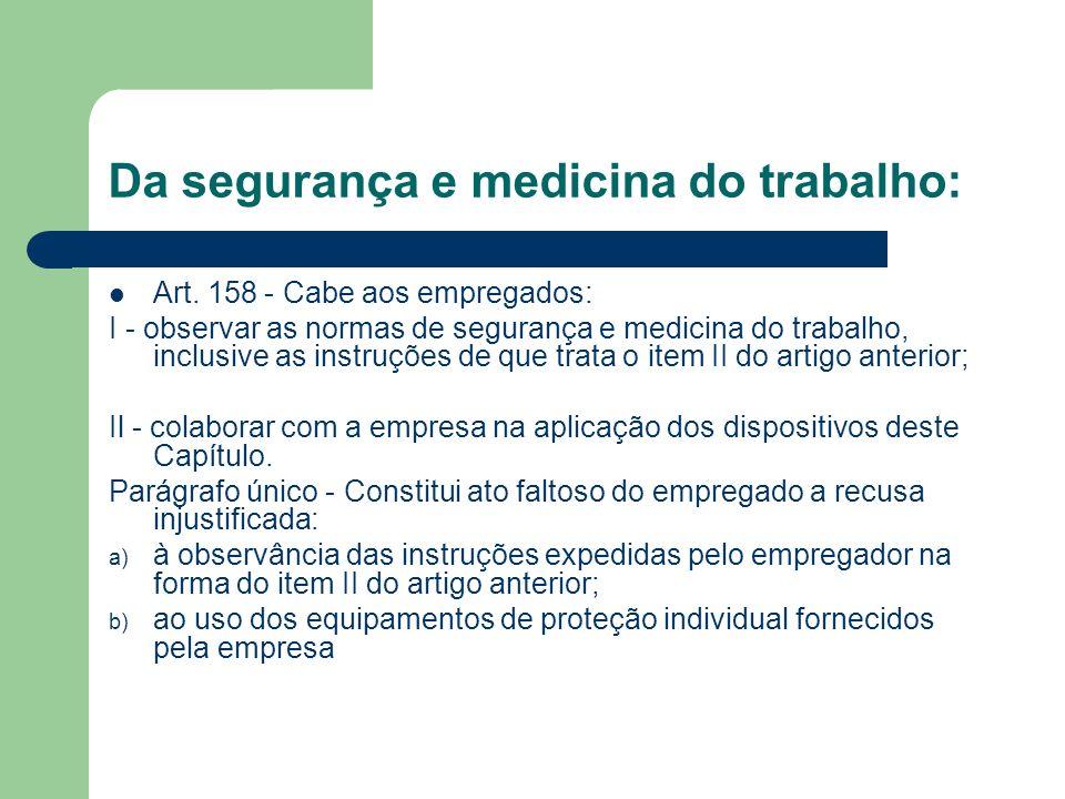 Da segurança e medicina do trabalho: Art. 158 - Cabe aos empregados: I - observar as normas de segurança e medicina do trabalho, inclusive as instruçõ