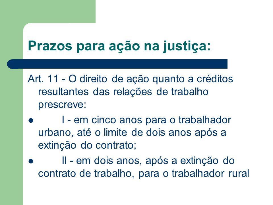 Prazos para ação na justiça: Art. 11 - O direito de ação quanto a créditos resultantes das relações de trabalho prescreve: I - em cinco anos para o tr