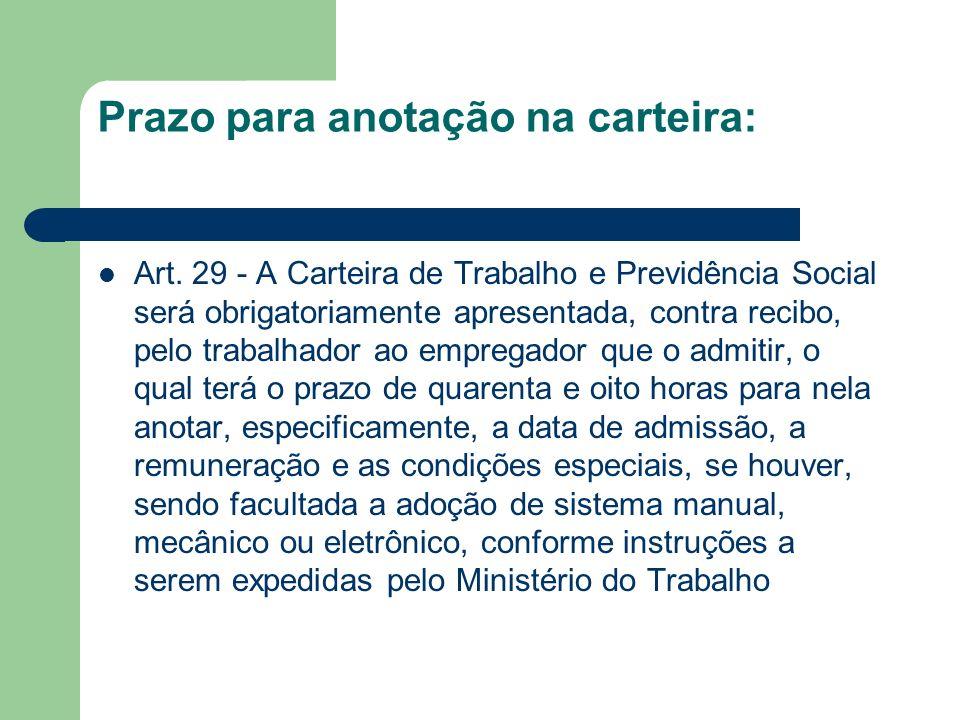 Prazo para anotação na carteira: Art. 29 - A Carteira de Trabalho e Previdência Social será obrigatoriamente apresentada, contra recibo, pelo trabalha