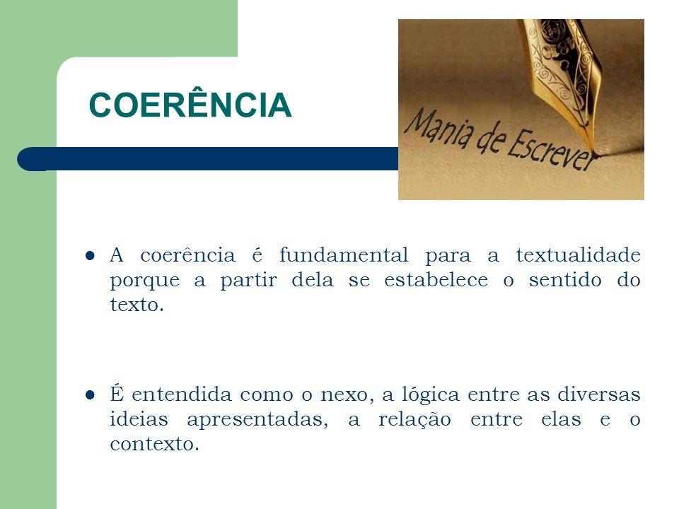 COERÊNCIA A coerência é fundamental para a textualidade porque a partir dela se estabelece o sentido do texto. É entendida como o nexo, a lógica entre