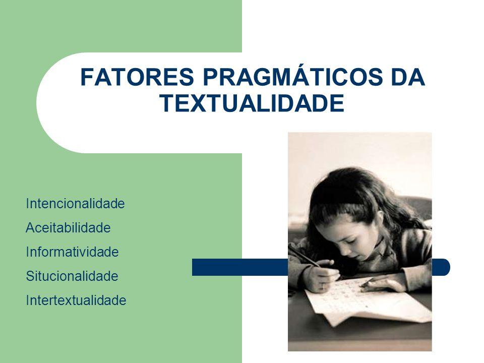 FATORES PRAGMÁTICOS DA TEXTUALIDADE Intencionalidade Aceitabilidade Informatividade Situcionalidade Intertextualidade