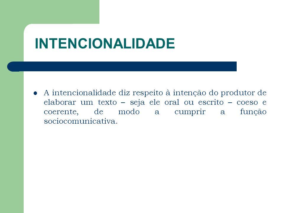 INTENCIONALIDADE A intencionalidade diz respeito à intenção do produtor de elaborar um texto – seja ele oral ou escrito – coeso e coerente, de modo a