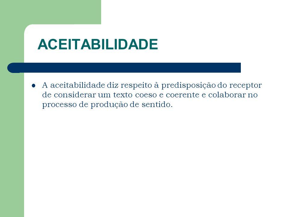 ACEITABILIDADE A aceitabilidade diz respeito à predisposição do receptor de considerar um texto coeso e coerente e colaborar no processo de produção d