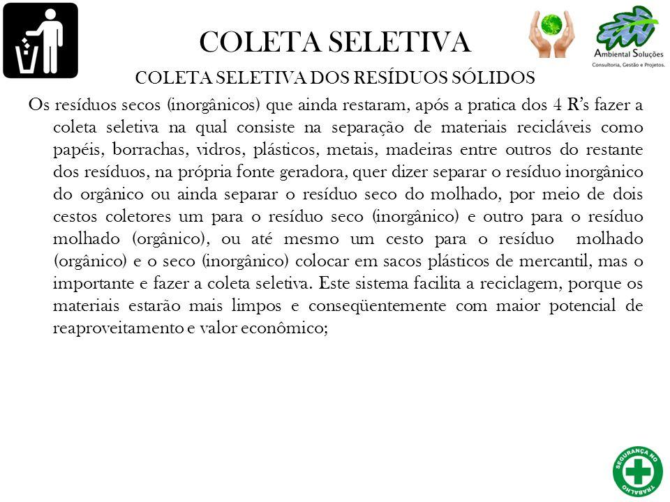 COLETA SELETIVA COLETA SELETIVA DOS RESÍDUOS SÓLIDOS Os resíduos secos (inorgânicos) que ainda restaram, após a pratica dos 4 Rs fazer a coleta seleti