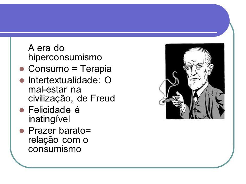 A era do hiperconsumismo Consumo = Terapia Intertextualidade: O mal-estar na civilização, de Freud Felicidade é inatingível Prazer barato= relação com