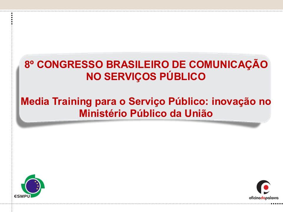 8º CONGRESSO BRASILEIRO DE COMUNICAÇÃO NO SERVIÇOS PÚBLICO Media Training para o Serviço Público: inovação no Ministério Público da União