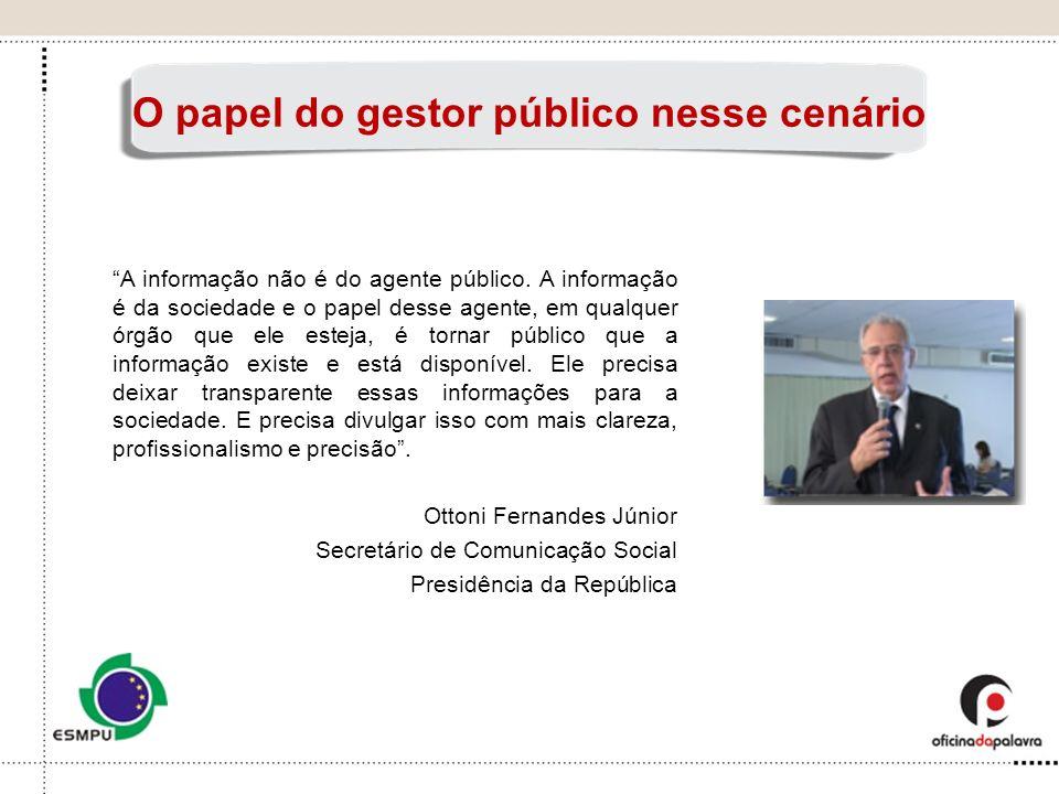O papel do gestor público nesse cenário A informação não é do agente público. A informação é da sociedade e o papel desse agente, em qualquer órgão qu