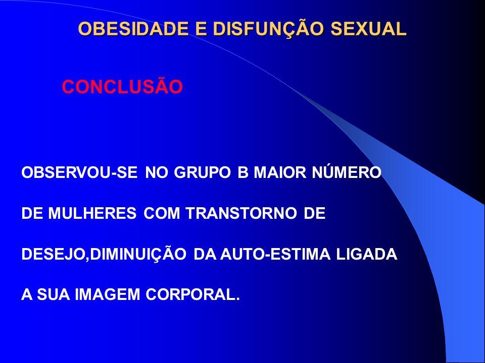 OBESIDADE E DISFUNÇÃO SEXUAL CONCLUSÃO OBSERVOU-SE NO GRUPO B MAIOR NÚMERO DE MULHERES COM TRANSTORNO DE DESEJO,DIMINUIÇÃO DA AUTO-ESTIMA LIGADA A SUA